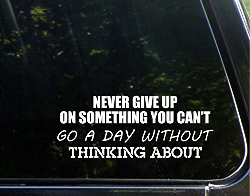 Never Give Up On Something You Can't Go A Day Without Thinking About - 8-3/4