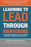 Learning to Lead Through Mentoring: 8 Mentoring Lessons to Help You Pursue Meaningful Mentoring Relationships