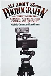 All About 35Mm Photography: A Complete Guide to Choosing and Using 35Mm Cameras and Equipment