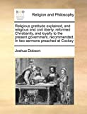 Religious Gratitude Explained, and Religious and Civil Liberty, Reformed Christianity, and Loyalty to the Present Government, Recommended in Two Serm, Joshua Dobson, 1171139225