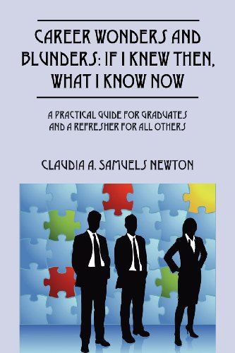Career Wonders and Blunders: If I Knew Then, What I Know Now: A Practical Guide for Graduates and a Refresher for All Others
