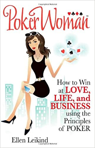 PokerWoman: How to Win at Love, Life, and Business using the Principles of Poker