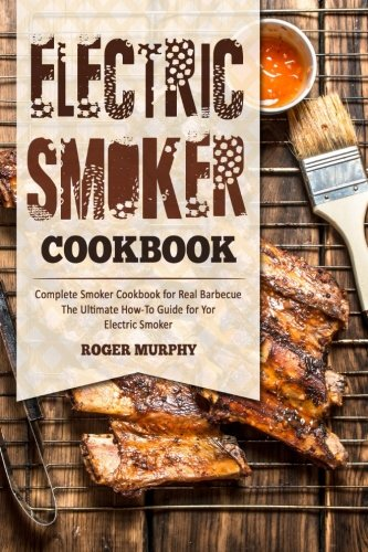 Electric Smoker Cookbook  Complete Smoker Cookbook For Real Barbecue  The Ultimate How To Guide For Your Electric Smoker