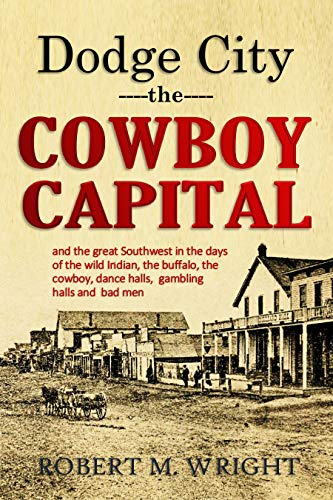 Dodge City, the Cowboy Capital, and the great Southwest in the days of the wild Indian, the buffalo, the cowboy, dance halls, gambling halls and bad men (1913) by [Wright, Robert Marr]