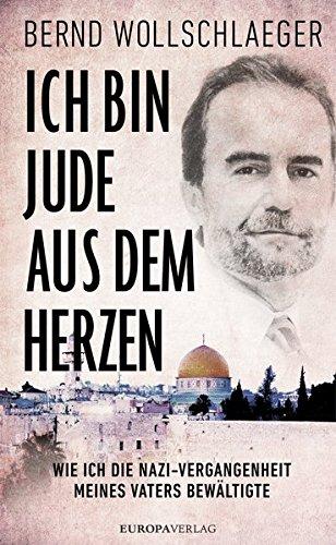 Ich bin Jude aus dem Herzen: Wie ich die Nazi-Vergangenheit meines Vaters bewältigte