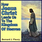 How Jesus Christ Leads Us to the Kingdom of Heaven: Called into Life by the Light Series, Book 1 | Bernard J. Fleury