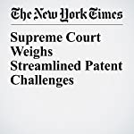 Supreme Court Weighs Streamlined Patent Challenges | Adam Liptak