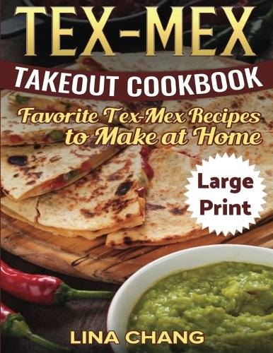 Tex-Mex Takeout Cookbook   ***Large Print Edition***: Favorite Tex-Mex Recipes to Make at Home by Lina Chang