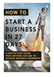 How To Start A Business In 27 Days: A Step-By-Step Guide That Anyone Can Use to Achieve Business Ownership