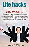 Life hacks: 160 Ways to Save Money, Improve Time Management, Solve Problems, and Increase Productivity (Guides for Lifehackers,life hacks,Productivity Secrets,life hacking, best life hacks)