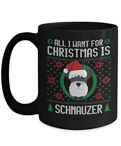 - Funny Christmas Mug - All I Want For Christmas Is Schnauzer Dog Funny Xmas Gift For Husband, Boyfriend, Boys, Girlfriend, Wife, Girls, Dog Lovers And