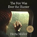 The Fox Was Ever the Hunter: A Novel | Philip Boehm - translator,Herta Müller