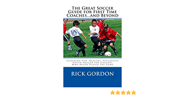 The Great Soccer Guide for First Time Coaches...and Beyond: Coaching Fun, Healthy, Successful Youth Soccer for Coaches Who Never Played the Game
