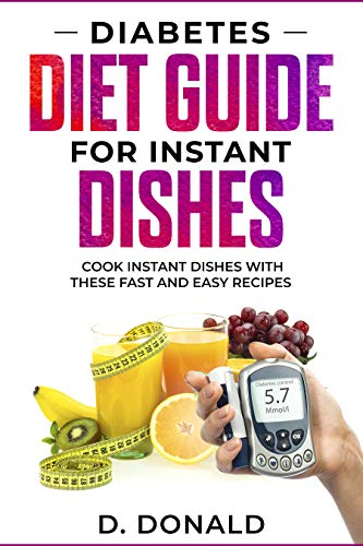 Diabetes Diet Guide for Instant Dishes: Cook Instant Dishes With These Fast and Easy Recipes by Daniel Donald