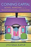 Coining for Capital : Movies, Marketing, and the Transformation of Childhood, Kapur, Jyotsna, 0813535921