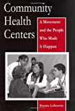 Community Health Centers : A Movement and the People Who Made It Happen, Lefkowitz, Bonnie, 0813539129