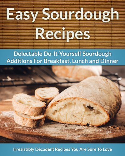 (Sourdough Recipes - Delectable Do-It-Yourself Sourdough Recipes For Breakfast, Lunch and Dinner (The Easy Recipe Book 24))