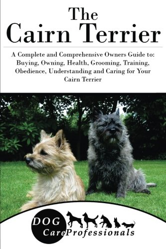 The Cairn Terrier: A Complete and Comprehensive Owners Guide to: Buying, Owning, Health, Grooming, Training, Obedience, Understanding and Caring for ... to Caring for a Dog from a Puppy to Old (Cairn Terrier Grooming)