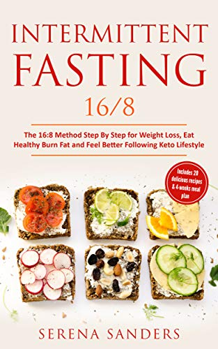 Intermittent Fasting 16/8: The 16:8 Method Step by Step for Weight Loss, Eat Healthy, Burn Fat and Feel Better Following Keto Lifestyle: Includes 20 Delicious Recipes & 4-Weeks Meal Plan by Serena Sanders