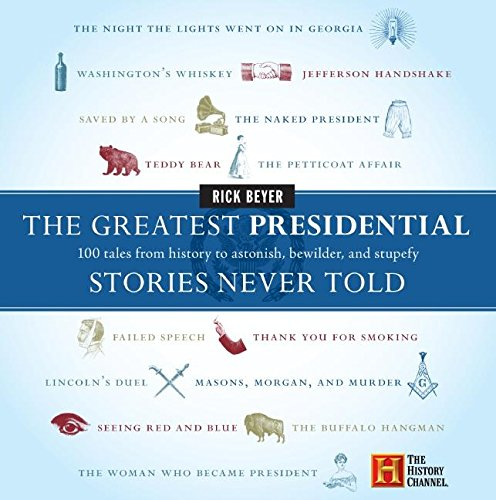 The Greatest Presidential Stories Never Told: 100 Tales from History to Astonish, Bewilder, and Stupefy (The Greatest Stories Never Told)