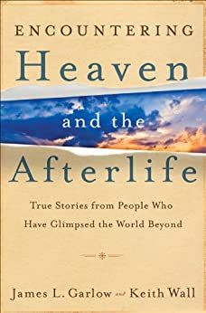 Encountering Heaven and the Afterlife: True Stories From People Who Have Glimpsed the World Beyond by [Garlow, James L., Keith Wall]