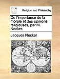 De L'Importance de la Morale et des Opinions Religieuses, Par M Necker, Jacques Necker, 1170121829