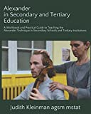 Alexander in Secondary and Tertiary Education: A Workbook and Practical Guide to Teaching the Alexander Technique in Secondary Schools and Tertiary Institutions