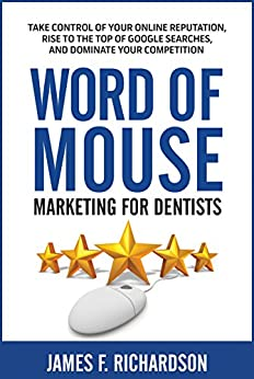 Word of Mouse Marketing for Dentists: Take Control of Your Online Reputation, Rise to the Top of Google Searches, and Dominate Your Competition