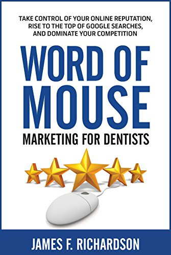 Word of Mouse Marketing for Dentists: Take Control of Your Online Reputation, Rise to the Top of Google Searches, and Dominate Your ()