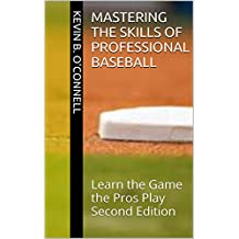 Mastering the Skills of Professional Baseball: Learn the Game the Pros Play Second Edition