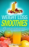 Weight Loss Smoothies: 21 Quick and Healthy Smoothie Recipe for Weight Loss (Juice Recipes, Healthy Living, Smoothie Cleanse, Juice Detox, Raw Diet, Boost Health, Rapid Weight Loss)