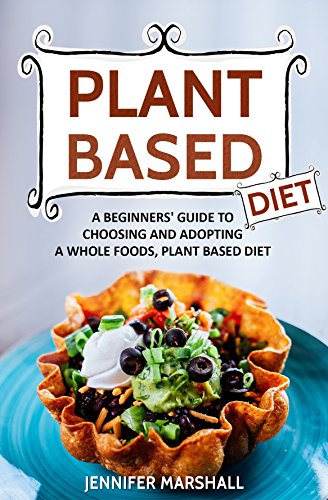 Plant Based Diet: A Beginners' Guide to Choosing and Adopting a Whole Foods, Plant Based Diet by Jennifer Marshall