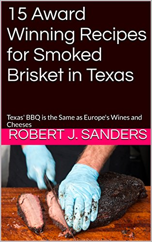 15 Award Winning Recipes for Smoked Brisket in Texas: Texas' BBQ is the Same as Europe's Wines and Cheeses (The Barbeque Series) by Robert J. Sanders