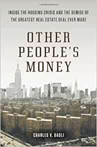 Other Peoples Money Inside The Housing Crisis And The Demise Of The Greatest Real Estate Deal Ever M Ade