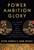 Power Ambition Glory: The Stunning Parallels between Great Leaders of the Ancient World and Today . . . and the Lessons You Can Learn