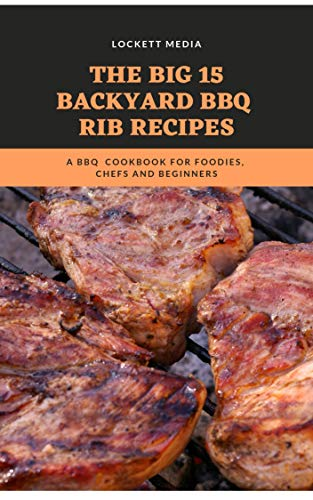 The Big 15 Backyard BBQ Rib Recipes: A BBQ  Cookbook For Foodies, Chefs and Beginners ()