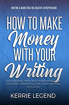 How to Make Money with Your Writing: Succeeding with Self-Publishing and Content Marketing for Your Writing Business (Writing & Marketing for Creative Entrepreneurs Book 1) by [Legend, Kerrie]