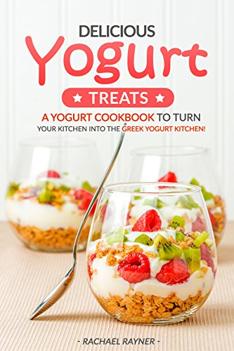 (Delicious Yogurt Treats: A Yogurt Cookbook to Turn Your Kitchen into The Greek Yogurt Kitchen!)