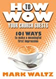 How to Wow Your Church Guests, Mark Waltz and Mark L. Waltz, 0764469916