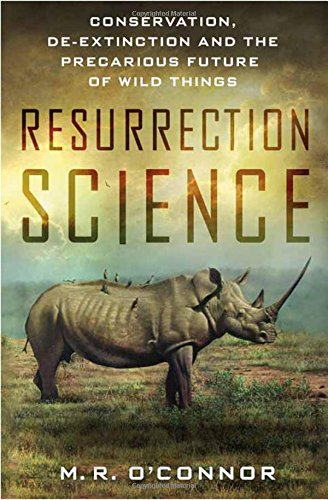 Resurrection Science  Conservation  De Extinction And The Precarious Future Of Wild Things