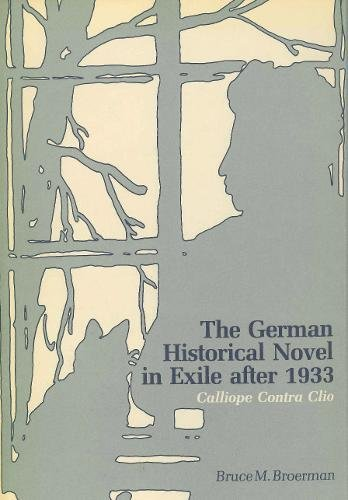 The German Historical Novel in Exile After 1933: Calliope Contra Clio (Penn State Series in German Literature)