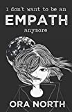 I Don't Want To Be An Empath Anymore: How To Reclaim Your Power Over Emotional Overwhelm, Build Better Boundaries, And Create A Life Of Grace And Ease