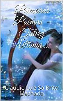 Primeiros Poemas - Talvez Últimos... (Poesia em Prosa e Versos Livro 1) (Portuguese Edition) by [Sa Brito Machado, Claudio Luiz]