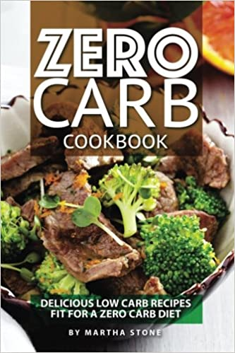 Zero Carb Cookbook Delicious Low Carb Recipes Fit For A Zero Carb