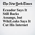 Ecuador Says It Still Backs Assange, but WikiLeaks Says It Cut His Internet | Steven Erlanger