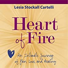 Heart of Fire: An Intimate Journey of Pain, Love, and Healing Audiobook by Lesia Stockall Cartelli Narrated by Lesia Stockall Cartelli