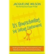 It's Homeschooling, Not Solitary Confinement: Busting the Myths, Misconceptions, and Misinformation About Homeschooling