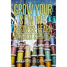 Grow Your Sewing Business: Learn Pinterest Strategy: How to Increase Blog Subscribers, Make More Sales, Design Pins, Automate & Get Website Traffic for Free