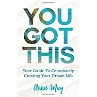 You've Got This: Your Guide To Consciously Creating Your Dream Life