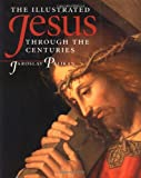 The Illustrated Jesus Through the Centuries, Jaroslav J. Pelikan, 0300072686